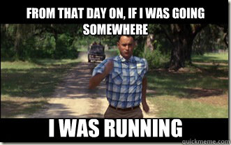 And after that, I'm feeling kind of tired... I think I'll go home now. (quickmeme.com, Forrest Gump)